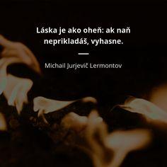 Láska je ako oheň: ak naň neprikladáš, vyhasne. - Michail Jurjevič Lermontov #láska #jedlo Motto, Celebrity, Advice, Motivation, Love, Quotes, Movie Posters, Ideas, Haha