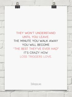 """They won't understand until you leave. The minute you walk away you will become """"The best they've ever had"""" It's crazy how loss triggers love."""