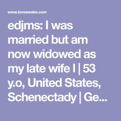 edjms: I was married but am now widowed as my late wife l | 53 y.o, United States, Schenectady | Gemini