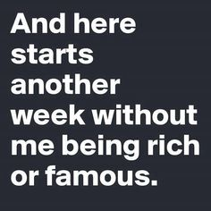 And here starts another week... without me being rich or famous.  ::sigh::