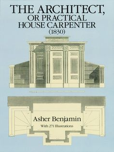 The Architect, or Practical House Carpenter (1830) by Asher Benjamin  The superbly illustrated and detailed handbook that popularized the use of classic Greek architectural style in America in the early and middle 1800s. 271 illustrations.