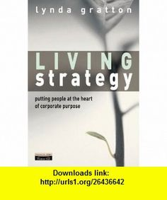 Living Strategy Putting People at the Heart of Corporate Purpose (9780273650157) Lynda Gratton , ISBN-10: 0273650157  , ISBN-13: 978-0273650157 ,  , tutorials , pdf , ebook , torrent , downloads , rapidshare , filesonic , hotfile , megaupload , fileserve
