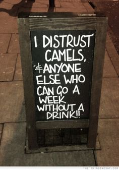 I distrust camels and anyone else who can go a week without a drink