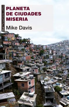 """Según la ONU, más de mil millones de personas viven en ciudades miseria, en favelas, cerros, chabolas, barriadas. En el libro se retrata """"la realidad de un vasto y horrendo almacén de seres humanos desterrados de la economía mundial en ciudades pobres""""."""