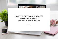 How to Get Your Success Story Published on Freelancer Success Story, Need To Know, Letter Board, You Got This, How To Get, Learning, Tips, Blog, Advice