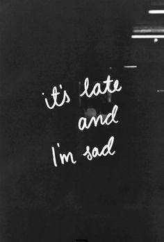 it's late and i'm sad.
