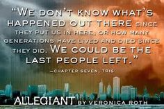 """We don't know what's happened out there since they put us in here, or how many generations have lived and died since they did. We could be the last people left."" ~Tris Prior (Beatrice)"