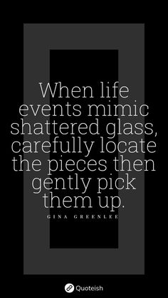 When life events mimic shattered glass, carefully locate the pieces then gently pick them up. - Gina Greenlee Value Quotes, New Quotes, Life Quotes, Taking Risks Quotes, Democracy Quotes, Maxwell Maltz, Cloud Quotes, Acting Quotes, Habit Quotes