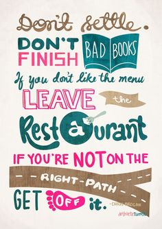 Don't settle. Don't finish bad books. If you don't like the menu, leave the restaurant. If you're not on the right path, get off it.