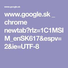 www.google.sk _ chrome newtab?rlz=1C1MSIM_enSK617&espv=2&ie=UTF-8