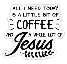 All I Need Today Is a Little Bit of Coffee and a Whole Lot of Jesus Stickers