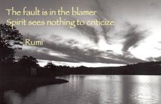 """The fault is in the blamer, Spirit sees nothing to criticize"" -Rumi on FB Rumi Love Quotes, Inspirational Quotes, Life Quotes, Motivational, Gratitude Poems, Rumi Poem, Poet Rumi, Jalaluddin Rumi, Short Poems"