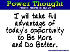 Power Thought: I will take full advantage of today's opportunity to Be More and Do Better.