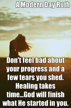 A Modern Day Ruth Don't feel bad about your progress and a few tears you shed. Healing takes time...God will finish what He started in you. (courtesy of @Pinstamatic http://pinstamatic.com)