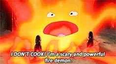 Calcifer from Howl's Moving Caste. Pretty sure I'm going to scream this the next time someone asks me if I like to cook.