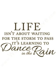 Life isn't about waiting for the storm to pass. It's learning to dance in the rain.