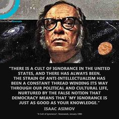 """""""There is a cult of ignorance in the United States, and there always has been. The strain of anti-intellectualism has been a constant thread winding its way through our political and cultural life, nurtured by the false notion that democracy means that """"my ignorance is just as good as your knowledge."""" #IssacAsimov #ignorantrepublicans #theresistance"""