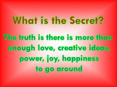 What is the Secret? The truth is there is more than enough love, creative ideas, power, joy, happiness to go around