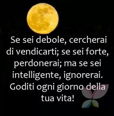 If your're weak you'll look for vendetta;if you're strong forgive;But if you're intelligent ignore.Enjoy every day of your life! Love Me Quotes, Words Quotes, Sayings, Very Inspirational Quotes, Motivational Quotes, Italian Quotes, Feelings Words, Quotes About Everything, Life Inspiration