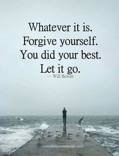 Whatever it is. Forgive yourself. You did your best. Let it go.