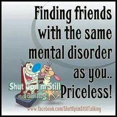 Finding friends with the same mental disorder as you......priceless!