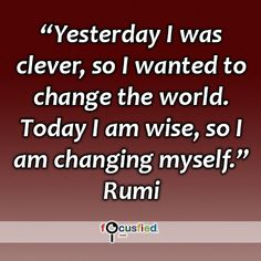"""""""Yesterday I was clever, so I wanted to change the world. Today I am wise, so I am changing myself."""" #quote #inspire #motivate #inspiration #motivation #lifequotes #quotes #wisdom #changeyourself #youareincontrol #rumi #rumiquotes"""