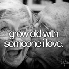 to grow old with someone I love....