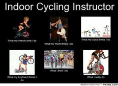 Indoor Cycling Instructor... - Meme Generator What i do