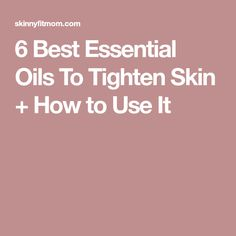6 Best Essential Oils To Tighten Skin + How to Use It