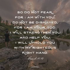 So do not fear, for I am with you; do not be dismayed, for I am your God. I will strengthen you and help you; I will uphold you with my righteous right hand. - Isaiah 41:10