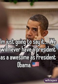 Im just going to say it.... We will never have a president as a awesome as President Obama.