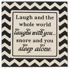 """""""Laugh and the whole world laughs with you...snore and you sleep alone."""" 