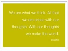 """Best Life Lesson: Everything starts with your thoughts.  """"We are what we think. All that we are arises with our thoughts. With our thoughts we make the world."""" - Buddha"""