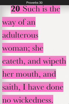 Such is the way of an adulterous woman; she eateth, and wipeth her mouth, and saith, I have done no wickedness. (Proverbs 30:20 KJV)