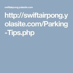http://swiftairpong.yolasite.com/Parking-Tips.php