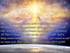 """""""Our """"job"""" as humans here on earth is infinitely valuable to God. We have all heard the statements """"all is God"""" and """"we are all One"""" so as each individual human experiences, the vibration of All That Is changes. In other words, it changes God!  God is being created moment to moment in this way. God created us and we create God. How could it be otherwise since All IS GOD?""""  -Jean Slatter"""