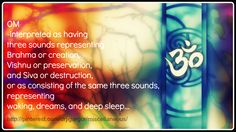 OM interpreted as having three sounds representing Brahma or creation, Vishnu or preservation, and Siva or destruction, or as consisting of the same three sounds, representing waking, dreams, and deep sleep...