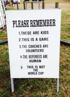 Please Remember 1. These are kids 2. This is a game 3. The coaches are volunteers 4. The referees are him 5. This is not the World Cup