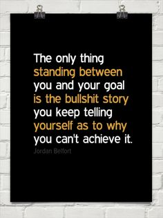 The only thing  standing between you and your goal  is the bullshit story you keep telling  yours... by Jordan Belfort