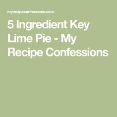 5 Ingredient Key Lime Pie - My Recipe Confessions