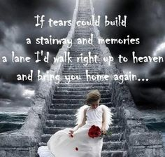 If tears could build a stairway and memories a lane.....