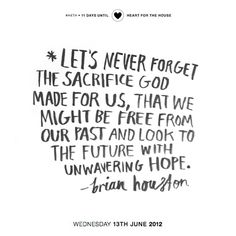 """""""Let's never forget the sacrifice God made for us, that we might be free from our past and look to the future with unwavering hope."""" - Brian Houston"""
