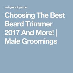 Choosing The Best Beard Trimmer 2017 And More! | Male Groomings
