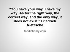"""You have your way. I have my way. As for the right way, the correct way, and the only way, it does not exist."" - Friedrich Nietzsche"