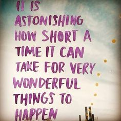 it is astonishing how short a time it can take for very wonderful things to happen