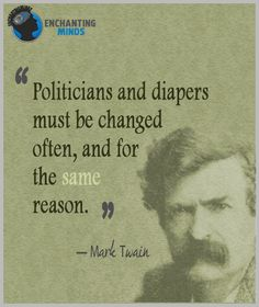 Politicians and diapers must be changed often, and for the same reason. - Mark Twain
