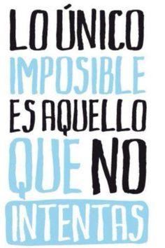 Lo único imposible es aquello que no intentas. Arriésgate. Haz lo que amas. Frases de inspiración.