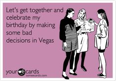 Let's get together and celebrate my birthday by making some bad decisions in Vegas.