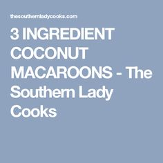 3 INGREDIENT COCONUT MACAROONS - The Southern Lady Cooks