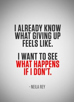 I already know what giving up feels like. I want to see what happens if I dont.